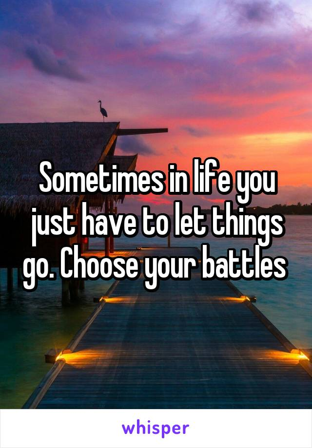 Sometimes in life you just have to let things go. Choose your battles