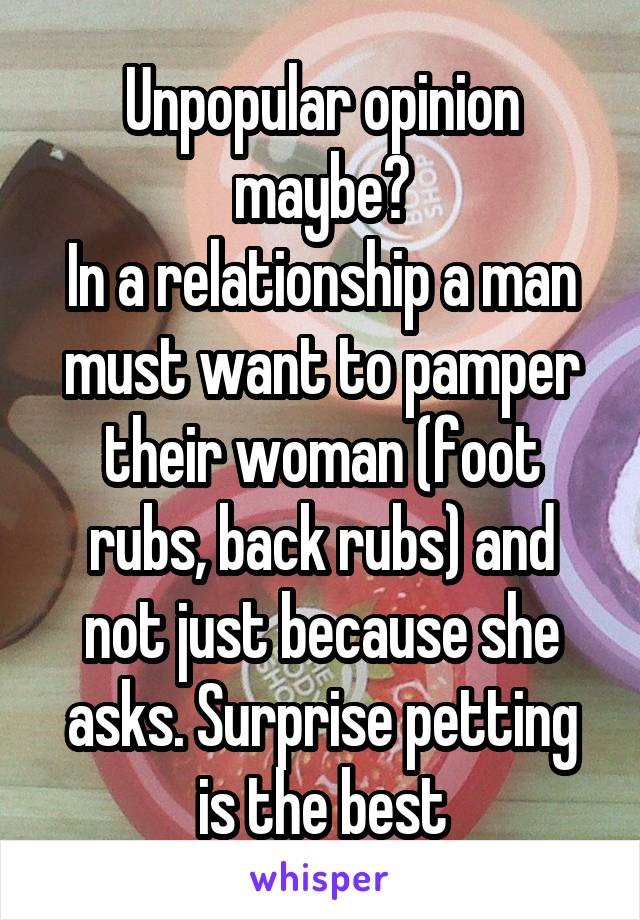 Unpopular opinion maybe? In a relationship a man must want to pamper their woman (foot rubs, back rubs) and not just because she asks. Surprise petting is the best