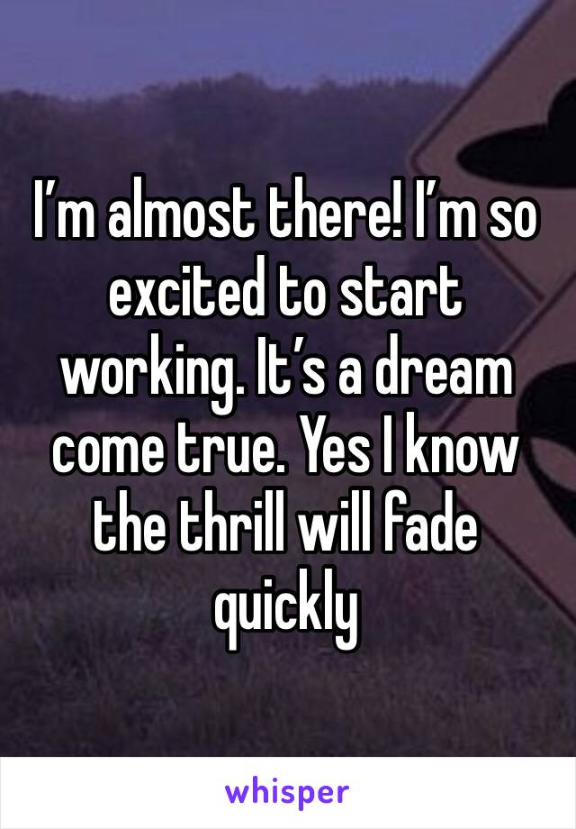 I'm almost there! I'm so excited to start working. It's a dream come true. Yes I know the thrill will fade quickly