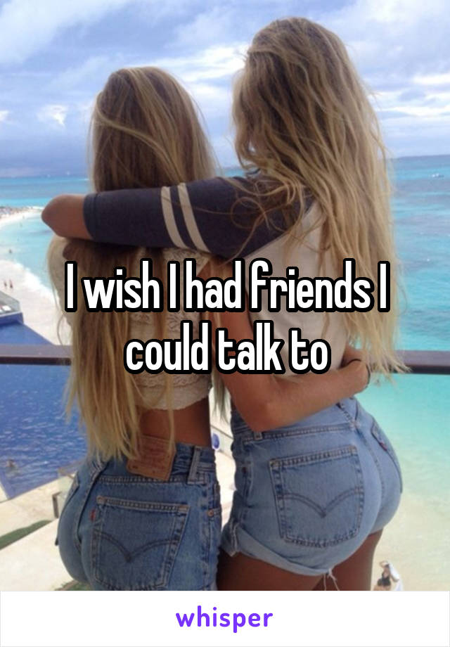 I wish I had friends I could talk to