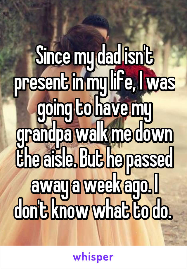 Since my dad isn't present in my life, I was going to have my grandpa walk me down the aisle. But he passed away a week ago. I don't know what to do.