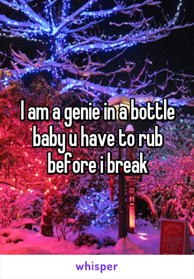 I am a genie in a bottle baby u have to rub before i break