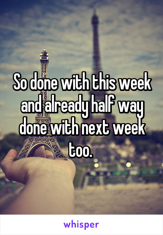 So done with this week and already half way done with next week too.