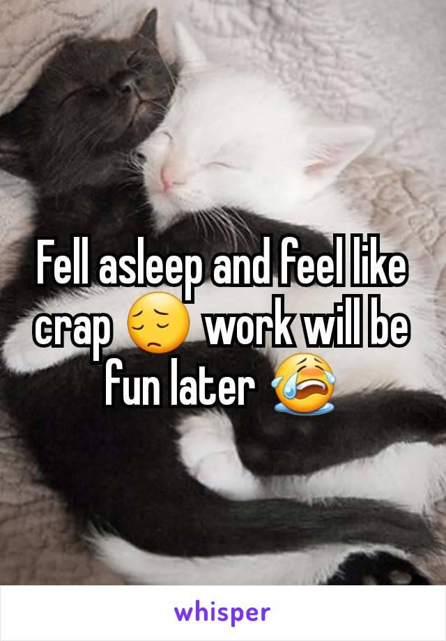 Fell asleep and feel like crap 😔 work will be fun later 😭
