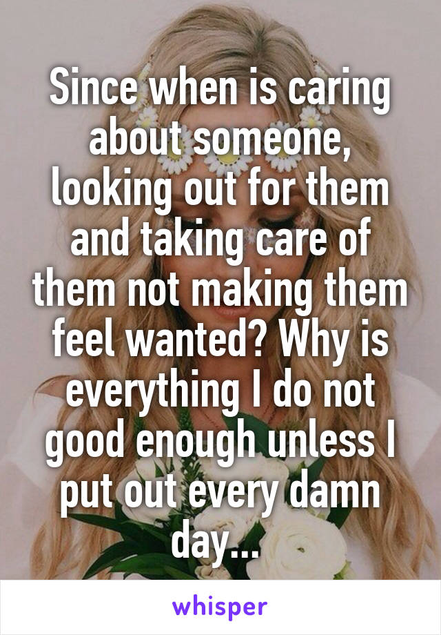 Since when is caring about someone, looking out for them and taking care of them not making them feel wanted? Why is everything I do not good enough unless I put out every damn day...