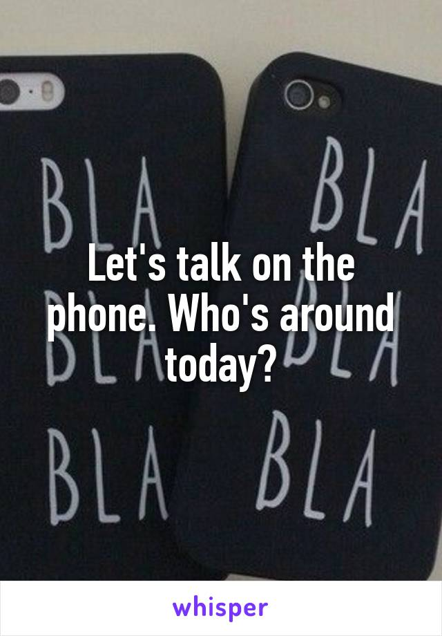 Let's talk on the phone. Who's around today?