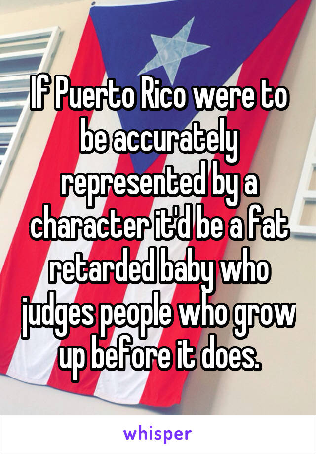 If Puerto Rico were to be accurately represented by a character it'd be a fat retarded baby who judges people who grow up before it does.