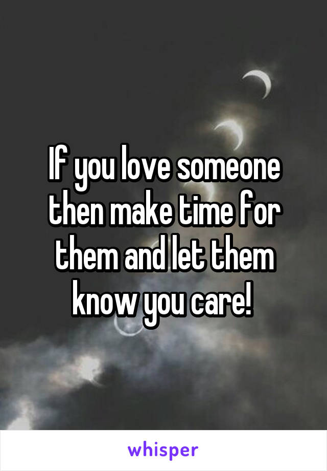 If you love someone then make time for them and let them know you care!