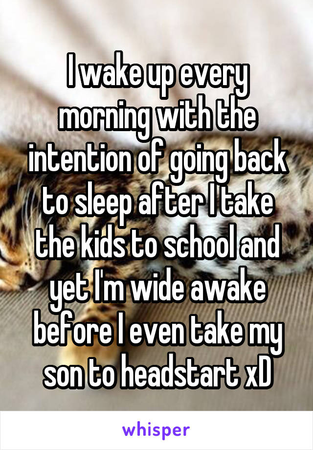 I wake up every morning with the intention of going back to sleep after I take the kids to school and yet I'm wide awake before I even take my son to headstart xD