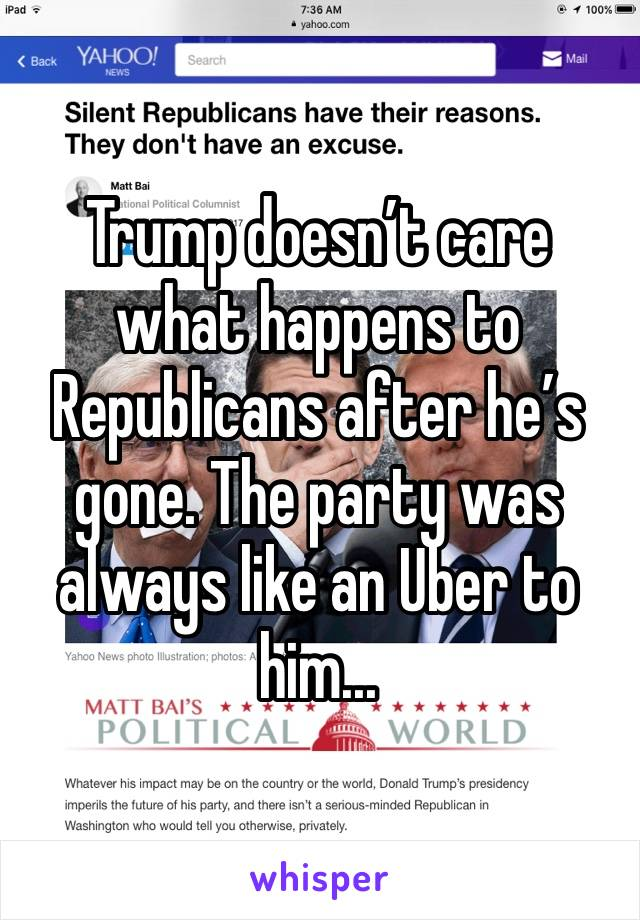 Trump doesn't care what happens to Republicans after he's gone. The party was always like an Uber to him...