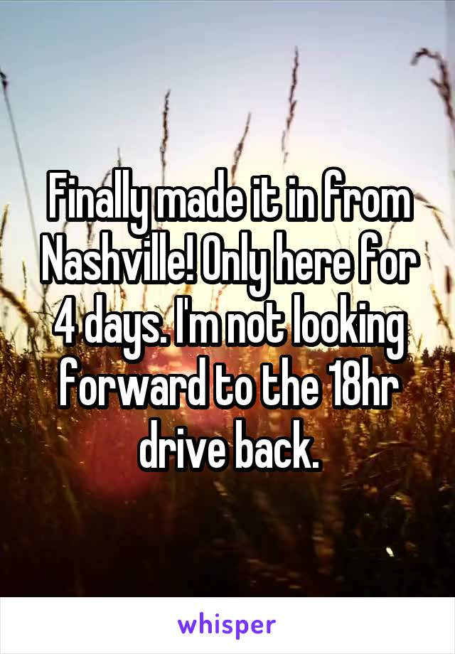 Finally made it in from Nashville! Only here for 4 days. I'm not looking forward to the 18hr drive back.