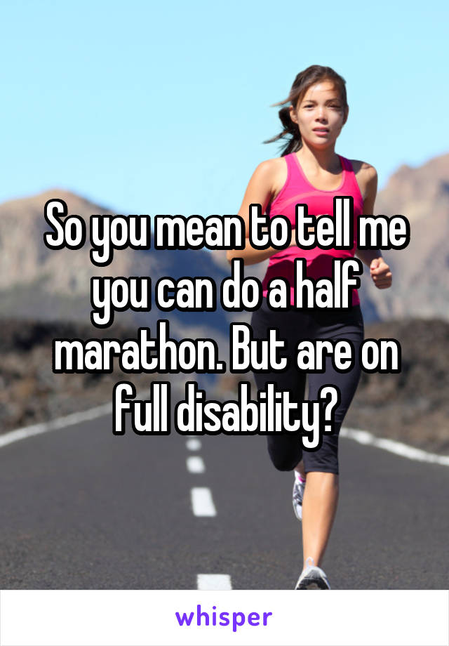 So you mean to tell me you can do a half marathon. But are on full disability?