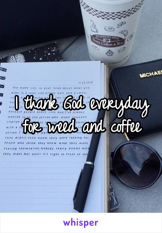 I thank God everyday for weed and coffee