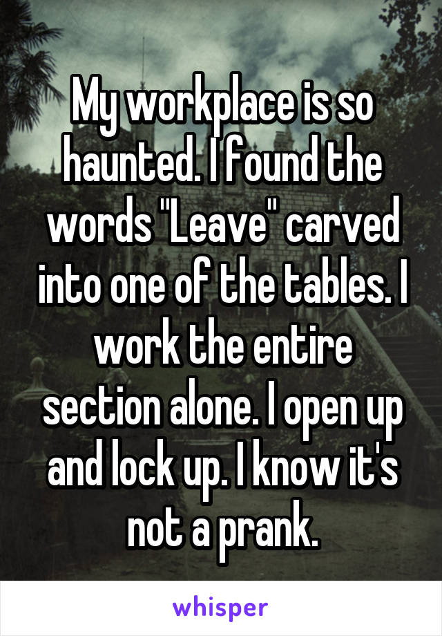 """My workplace is so haunted. I found the words """"Leave"""" carved into one of the tables. I work the entire section alone. I open up and lock up. I know it's not a prank."""