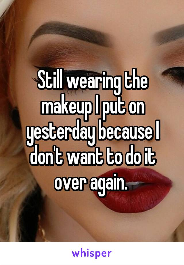 Still wearing the makeup I put on yesterday because I don't want to do it over again.