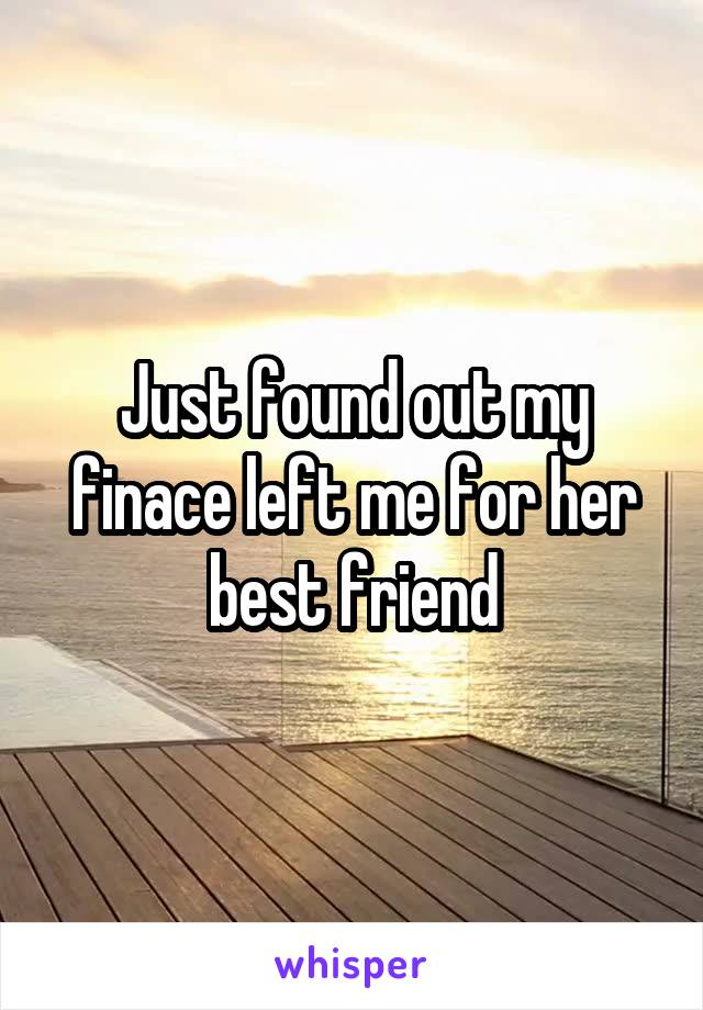 Just found out my finace left me for her best friend