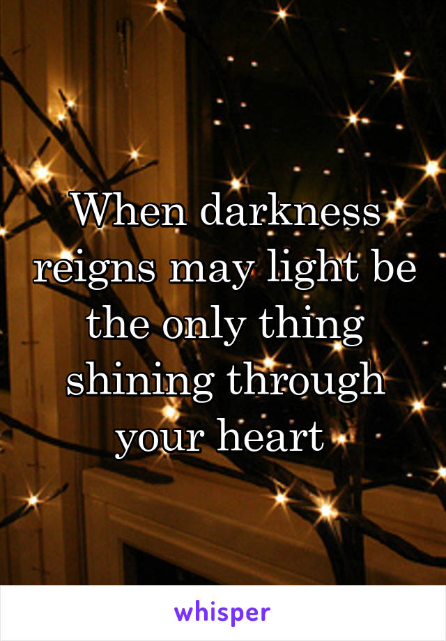 When darkness reigns may light be the only thing shining through your heart