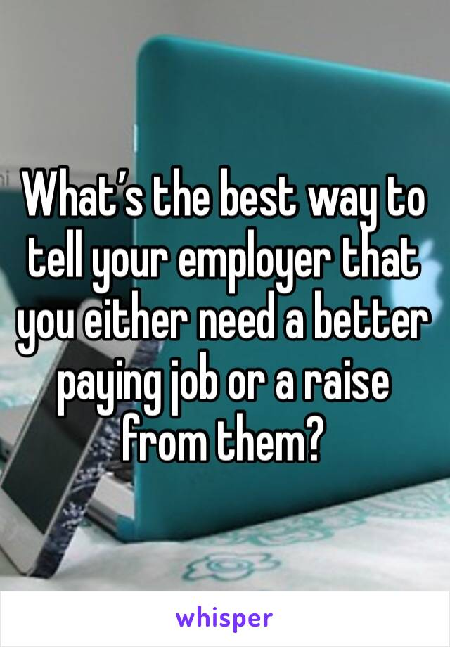 What's the best way to tell your employer that you either need a better paying job or a raise from them?