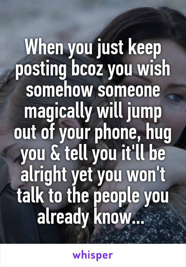 When you just keep posting bcoz you wish somehow someone magically will jump out of your phone, hug you & tell you it'll be alright yet you won't talk to the people you already know...