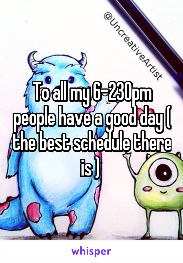 To all my 6-230pm people have a good day ( the best schedule there is )