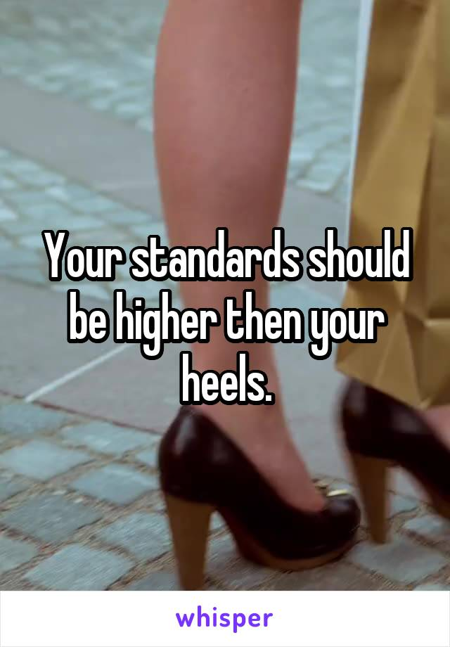 Your standards should be higher then your heels.