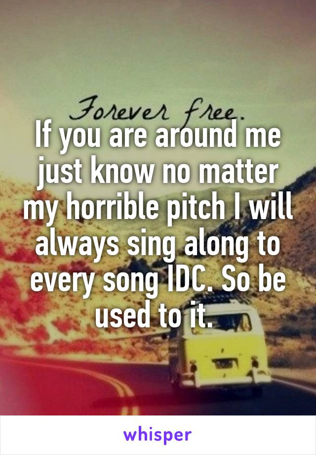 If you are around me just know no matter my horrible pitch I will always sing along to every song IDC. So be used to it.