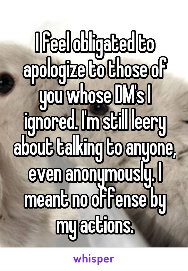 I feel obligated to apologize to those of you whose DM's I ignored. I'm still leery about talking to anyone, even anonymously. I meant no offense by my actions.