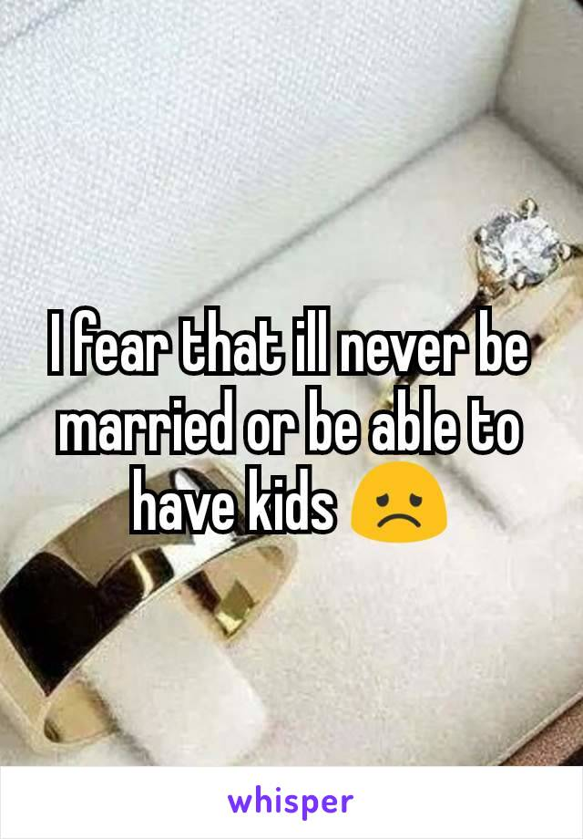 I fear that ill never be married or be able to have kids 😞