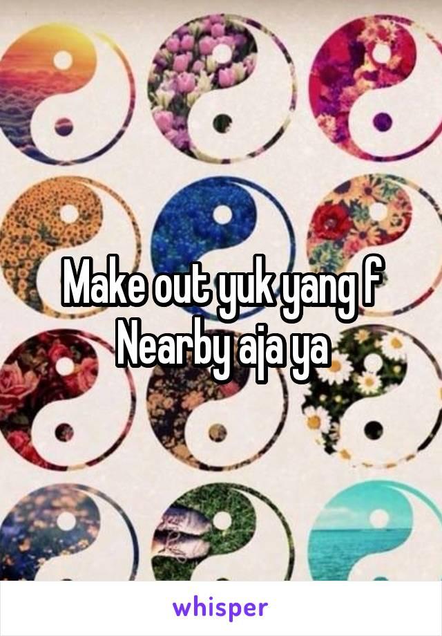 Make out yuk yang f Nearby aja ya