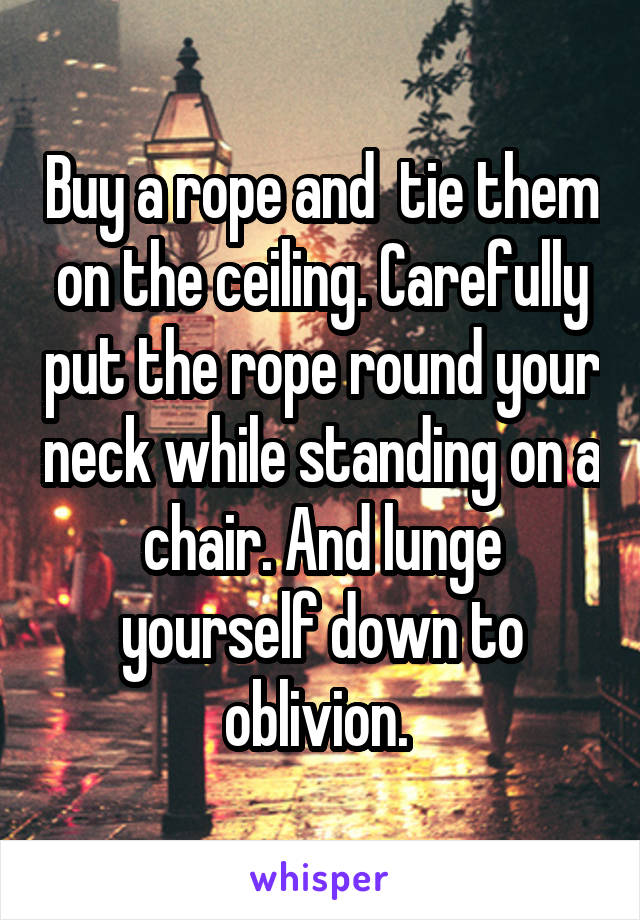 Buy a rope and  tie them on the ceiling. Carefully put the rope round your neck while standing on a chair. And lunge yourself down to oblivion.