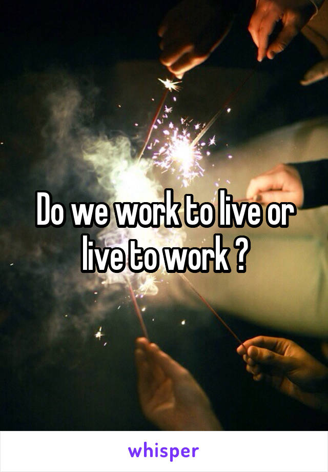 Do we work to live or live to work ?