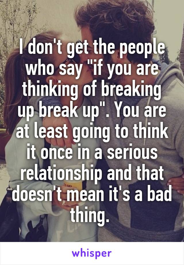 "I don't get the people who say ""if you are thinking of breaking up break up"". You are at least going to think it once in a serious relationship and that doesn't mean it's a bad thing."