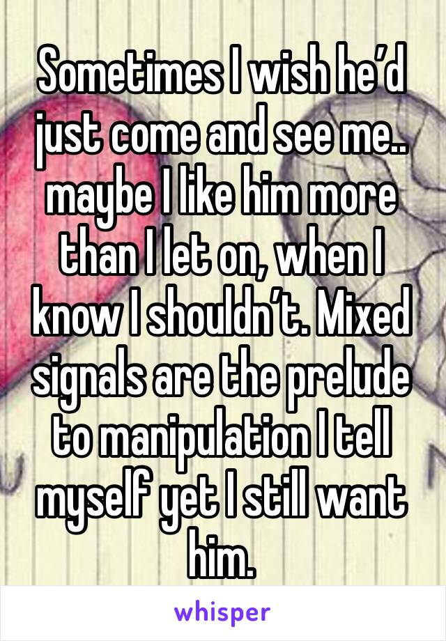 Sometimes I wish he'd just come and see me.. maybe I like him more than I let on, when I know I shouldn't. Mixed signals are the prelude to manipulation I tell myself yet I still want him.