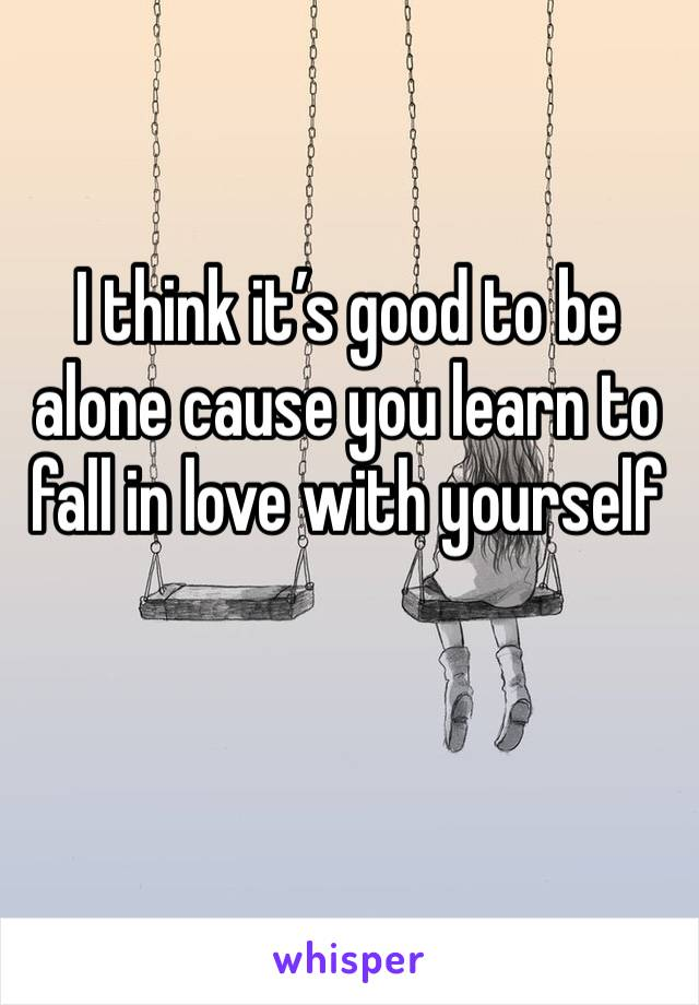 I think it's good to be alone cause you learn to fall in love with yourself