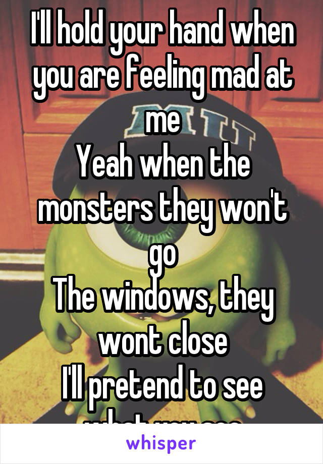 I'll hold your hand when you are feeling mad at me Yeah when the monsters they won't go The windows, they wont close I'll pretend to see what you see