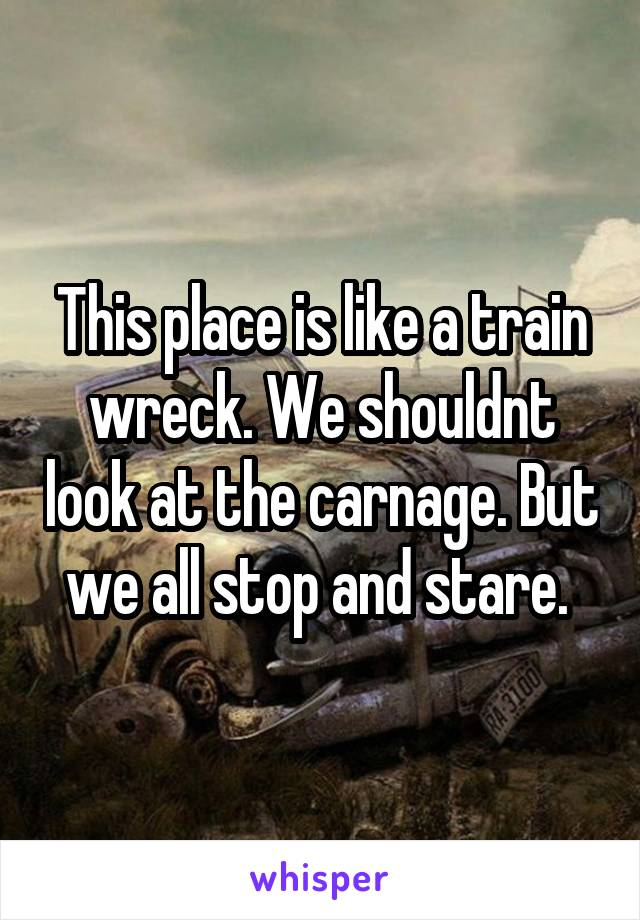 This place is like a train wreck. We shouldnt look at the carnage. But we all stop and stare.