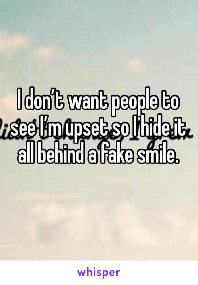 I don't want people to see I'm upset so I hide it all behind a fake smile.