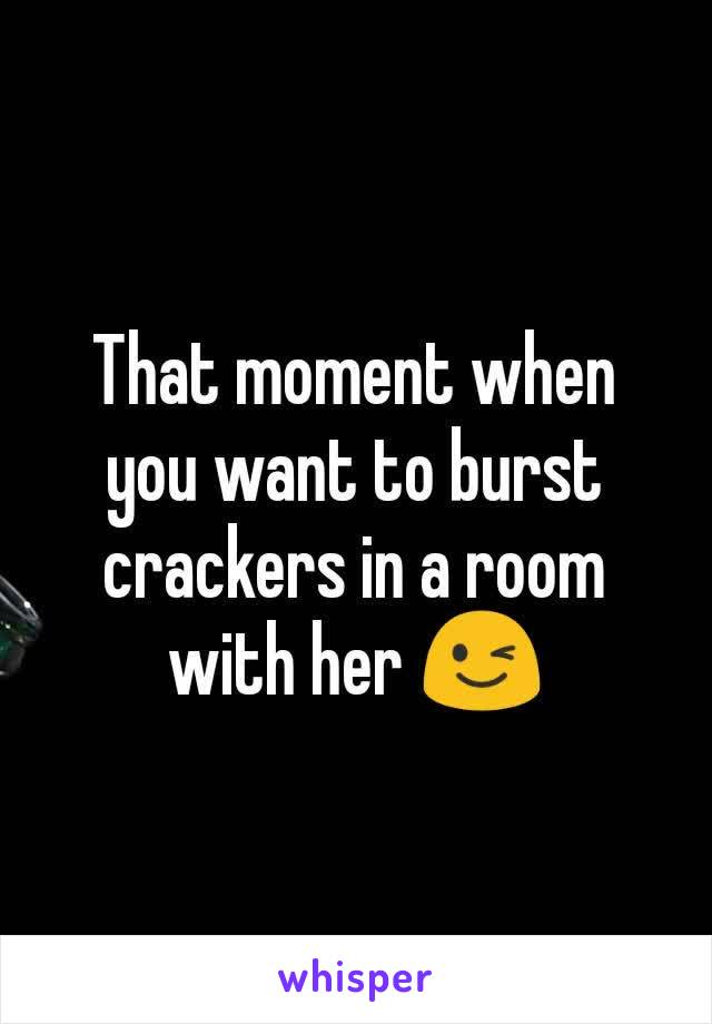 That moment when you want to burst crackers in a room with her 😉