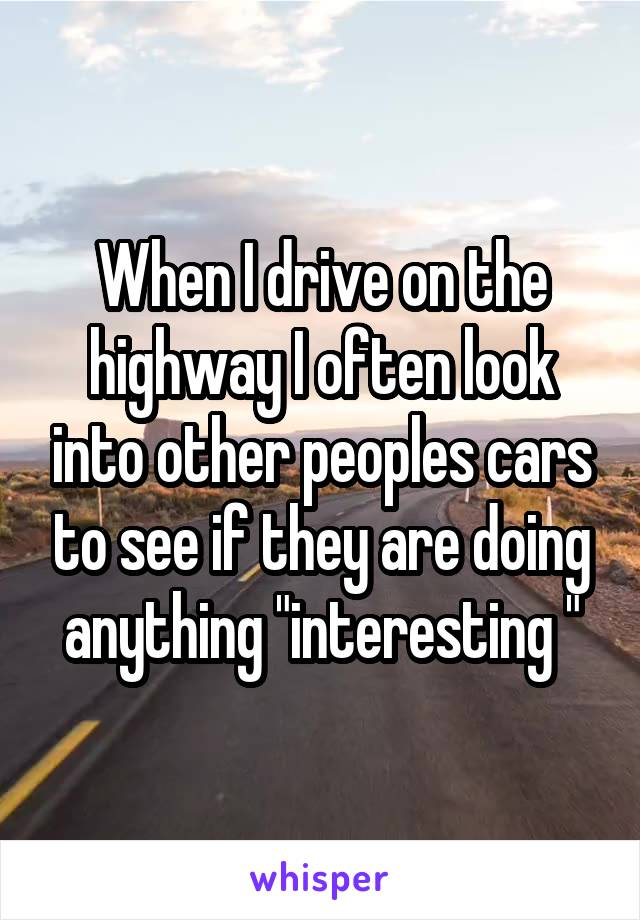 """When I drive on the highway I often look into other peoples cars to see if they are doing anything """"interesting """""""