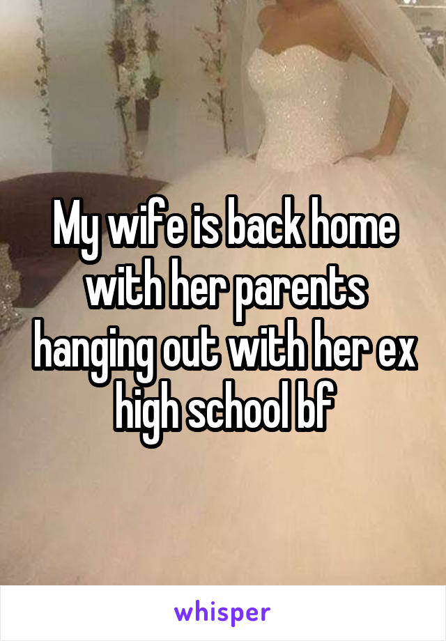 My wife is back home with her parents hanging out with her ex high school bf