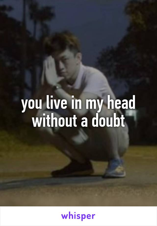 you live in my head without a doubt