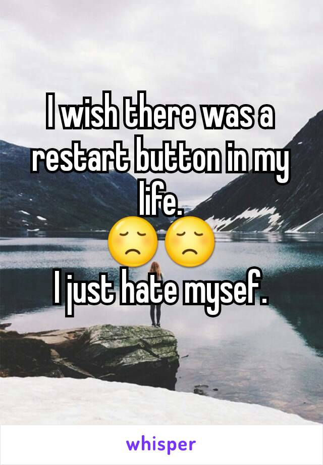 I wish there was a restart button in my life. 😞😞 I just hate mysef.