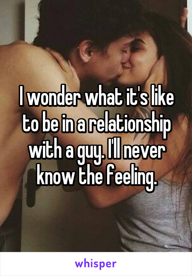I wonder what it's like to be in a relationship with a guy. I'll never know the feeling.