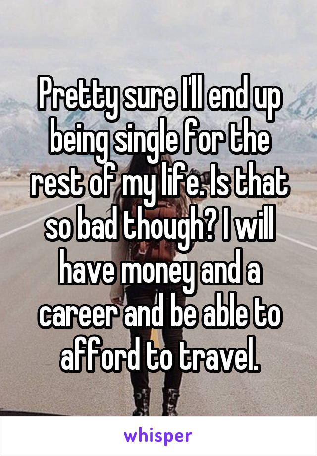 Pretty sure I'll end up being single for the rest of my life. Is that so bad though? I will have money and a career and be able to afford to travel.