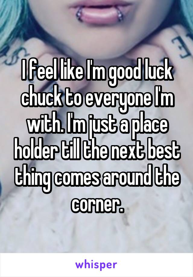 I feel like I'm good luck chuck to everyone I'm with. I'm just a place holder till the next best thing comes around the corner.
