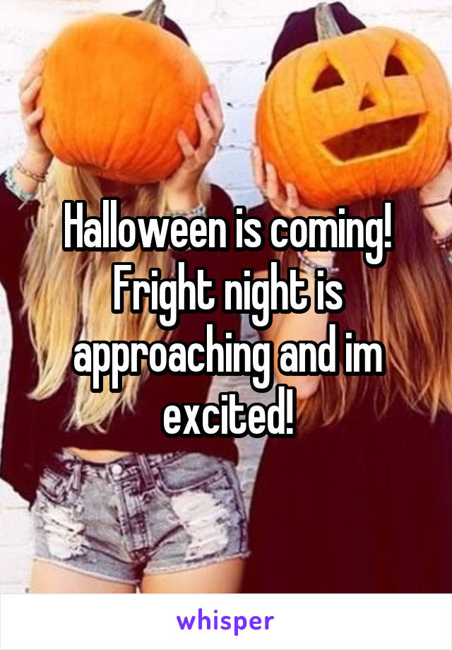 Halloween is coming! Fright night is approaching and im excited!