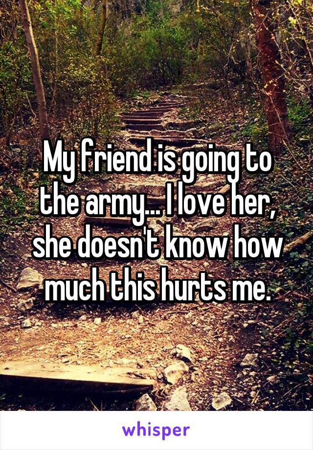 My friend is going to the army... I love her, she doesn't know how much this hurts me.