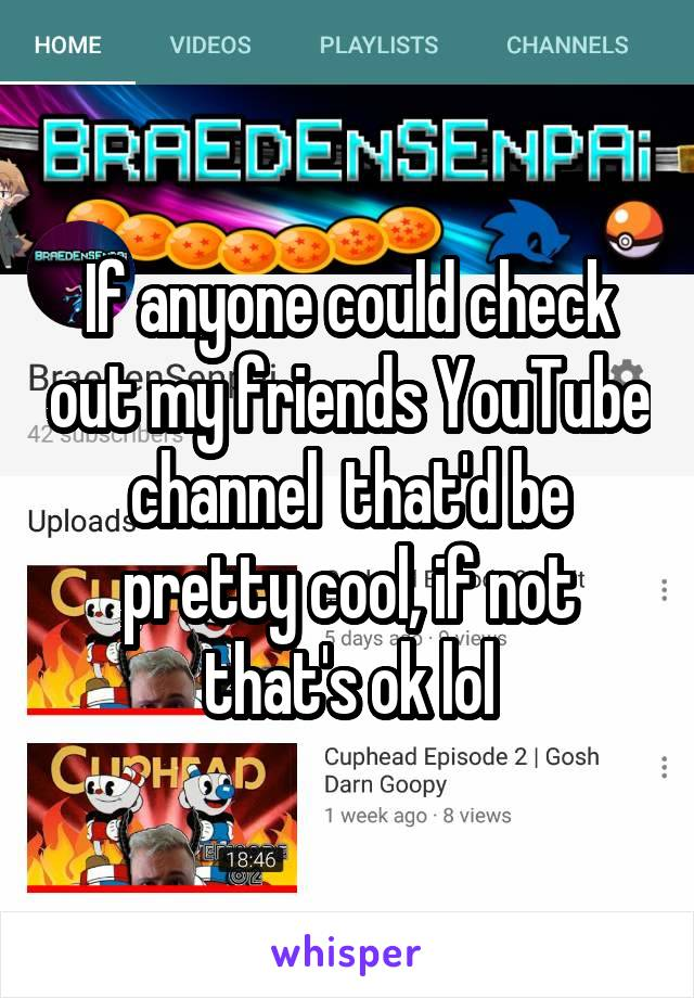 If anyone could check out my friends YouTube channel  that'd be pretty cool, if not that's ok lol