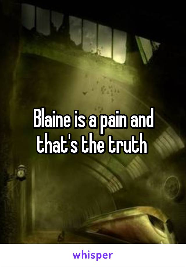Blaine is a pain and that's the truth