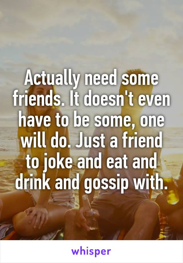 Actually need some friends. It doesn't even have to be some, one will do. Just a friend to joke and eat and drink and gossip with.